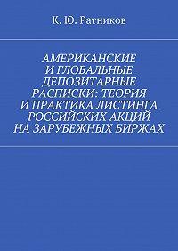 Кирилл Ратников - Американские иглобальные депозитарные расписки: теория ипрактика листинга российских акций назарубежных биржах