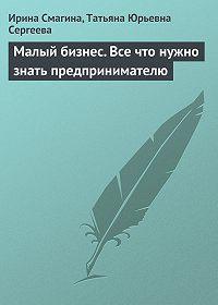 Татьяна Юрьевна Сергеева -Малый бизнес. Все что нужно знать предпринимателю