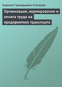 Алексей Геннадьевич Степанов - Организация, нормирование и оплата труда на предприятиях транспорта