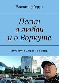Владимир Герун -Песни олюбви иоВоркуте. Поэт Герун оСевере иолюбви…