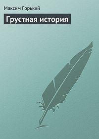 Максим Горький -Грустная история