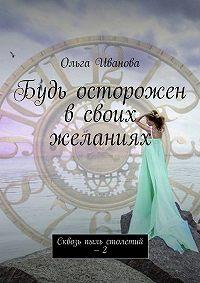 Ольга Иванова -Будь осторожен всвоих желаниях. Сквозь пыль столетий – 2