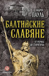 Андрей Пауль -Балтийские славяне. От Рерика до Старигарда