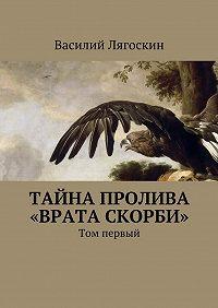 Василий Лягоскин - Тайна пролива «Врата скорби». Том первый