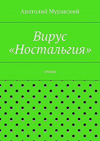 Анатолий Муравский -Вирус «Ностальгия»
