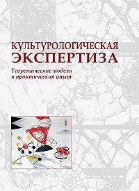 Коллектив Авторов, Наталья Кривич - Культурологическая экспертиза: теоретические модели и практический опыт