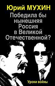 Юрий Мухин -Победила бы нынешняя Россия в Великой Отечественной? Уроки войны