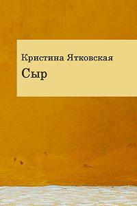 Кристина Ятковская - Сыр (сборник)