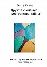 Виктор Кротов -Дружба с жизнью: пространства тайны. Письма из внутренних путешествий. Книга четвёртая