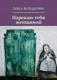 Ольга Верещагина -Нарекаю тебя женщиной