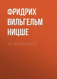 Фридрих  Ницше -We Philologists