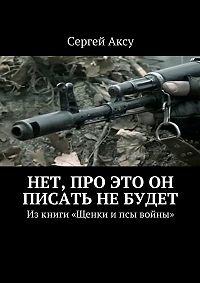 Сергей Аксу -Нет, про это он писать не будет. Изкниги «Щенки ипсы войны»