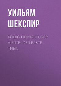 Уильям Шекспир -König Heinrich der vierte. Der Erste Theil