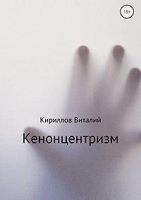 Виталий Александрович Кириллов -Кенонцентризм