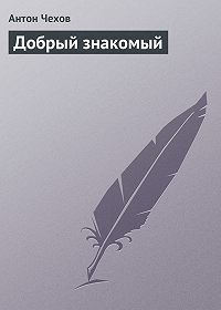 Антон Чехов - Добрый знакомый