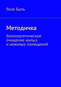 Яков Быль - Методичка. Биоэнергетическая очистка жилых инежилых помещений