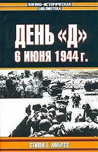 Стивен Амброз -День «Д». 6 июня 1944 г.