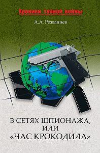А. А. Резванцев -В сетях шпионажа, или «Час крокодила»