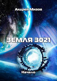 Андрей Мизов - Земля 3021. Начало