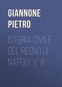 Pietro Giannone -Istoria civile del Regno di Napoli, v. 8