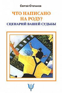 Сергей Степанов - Что написано на роду? Сценарий вашей судьбы
