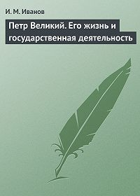 И. М. Иванов -Петр Великий. Его жизнь и государственная деятельность