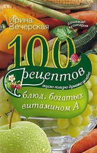 Ирина Вечерская -100 рецептов блюд, богатых витамином А. Вкусно, полезно, душевно, целебно