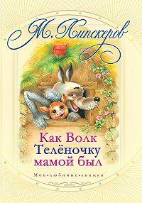 Михаил Липскеров -Как волк теленочку мамой был и другие любимые сказки