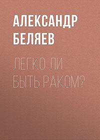 Александр Беляев -Легко ли быть раком?