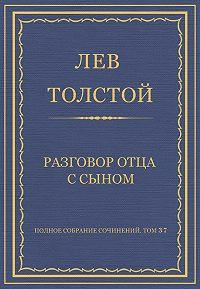 Лев Толстой -Полное собрание сочинений. Том 37. Произведения 1906–1910 гг. Разговор отца с сыном