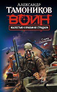 Александр Тамоников -Жалостью к врагам не страдаем