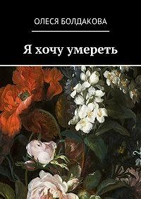 Олеся Болдакова -Я хочу умереть