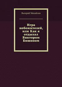 Валерий Михайлов -Игра небожителей, или Как я отдыхал Виктором Бишопом