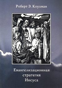 Роберт Э. Коулман - Евангелизационная стратегия Иисуса