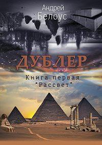 Андрей Белоус -Дублер. Книга первая. Рассвет