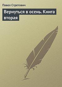 Павел Стретович -Вернуться в осень. Книга вторая