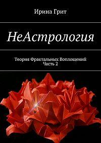 Ирина Грит - НеАстрология. Теория Фрактальных Воплощений. Часть2