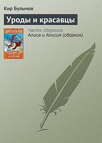 Кир Булычев - Уроды и красавцы