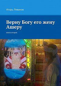 Игорь Леванов -Верну Богу его жену Ашеру. Книга вторая