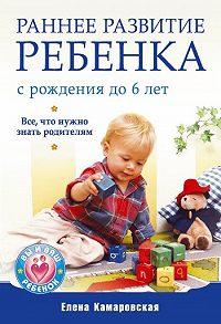 Елена Витальевна Камаровская -Раннее развитие ребенка с рождения до 6 лет. Все, что нужно знать родителям