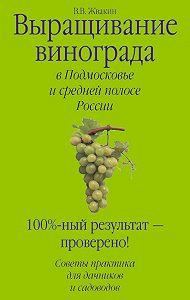 Виктор Жвакин - Выращивание винограда в Подмосковье и средней полосе России