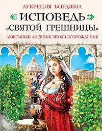 Лукреция Борджиа -Исповедь «святой грешницы». Любовный дневник эпохи Возрождения