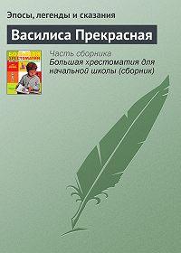 Эпосы, легенды и сказания -Василиса Прекрасная