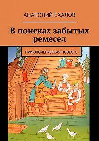 Анатолий Ехалов -В поисках забытых ремесел