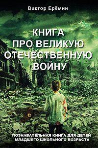 Виктор Еремин -Книга про Великую Отечественную войну