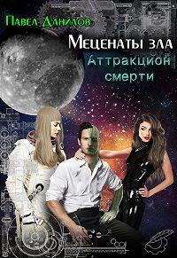 Павел Данилов - Меценаты зла. Аттракцион смерти