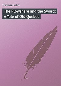 John Trevena -The Plowshare and the Sword: A Tale of Old Quebec