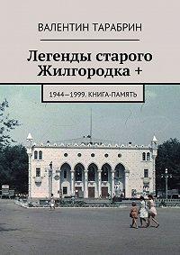 Валентин Тарабрин -Легенды старого Жилгородка +. 1944—1999. Книга-память