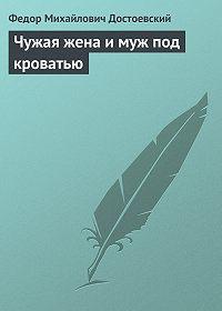 Федор Достоевский -Чужая жена и муж под кроватью