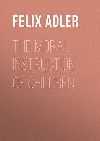 Felix Adler -The Moral Instruction of Children